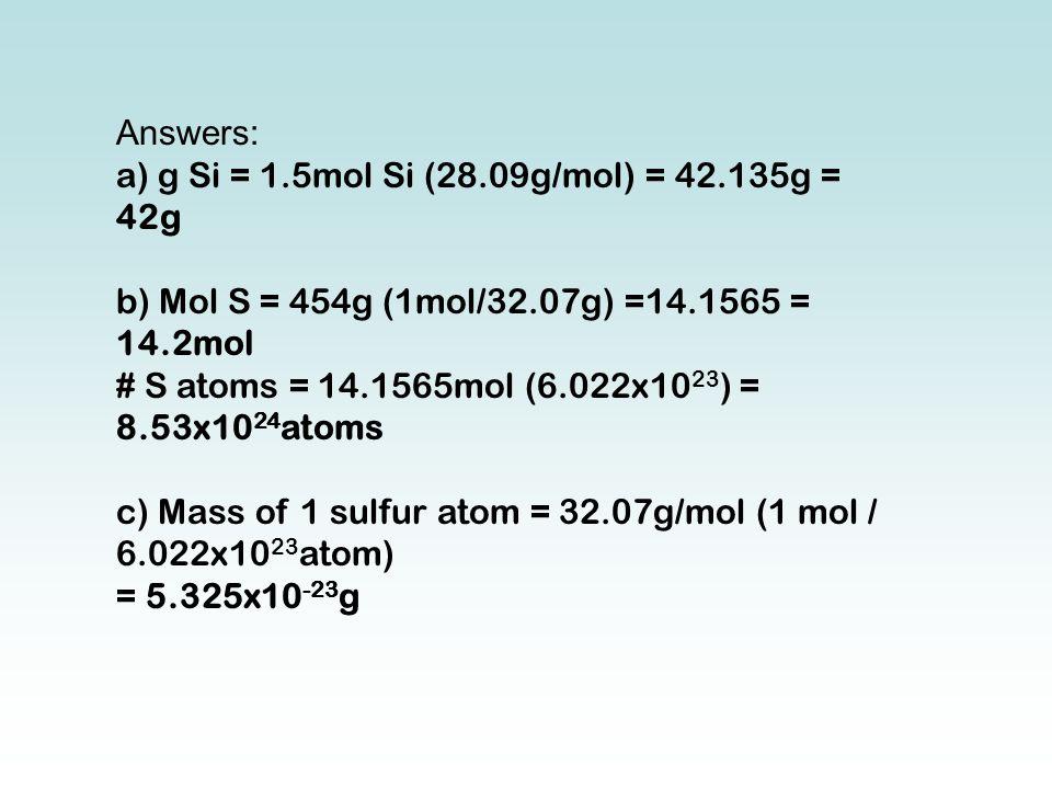 Answers: a) g Si = 1.5mol Si (28.09g/mol) = 42.135g = 42g b) Mol S = 454g (1mol/32.07g) =14.1565 = 14.2mol # S atoms = 14.1565mol (6.022x10 23 ) = 8.53x10 24 atoms c) Mass of 1 sulfur atom = 32.07g/mol (1 mol / 6.022x10 23 atom) = 5.325x10 -23 g