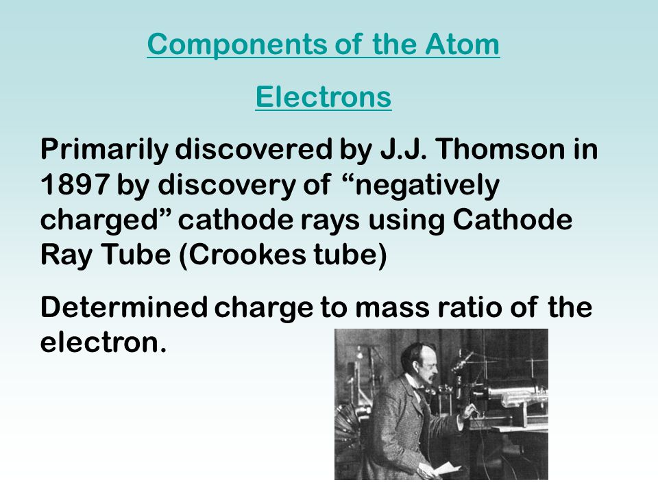 "Components of the Atom Electrons Primarily discovered by J.J. Thomson in 1897 by discovery of ""negatively charged"" cathode rays using Cathode Ray Tube"