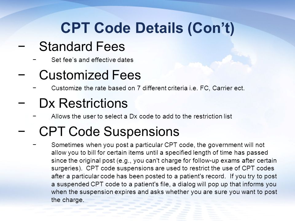 CPT Code Details (Con't) −Standard Fees −Set fee's and effective dates −Customized Fees −Customize the rate based on 7 different criteria i.e.