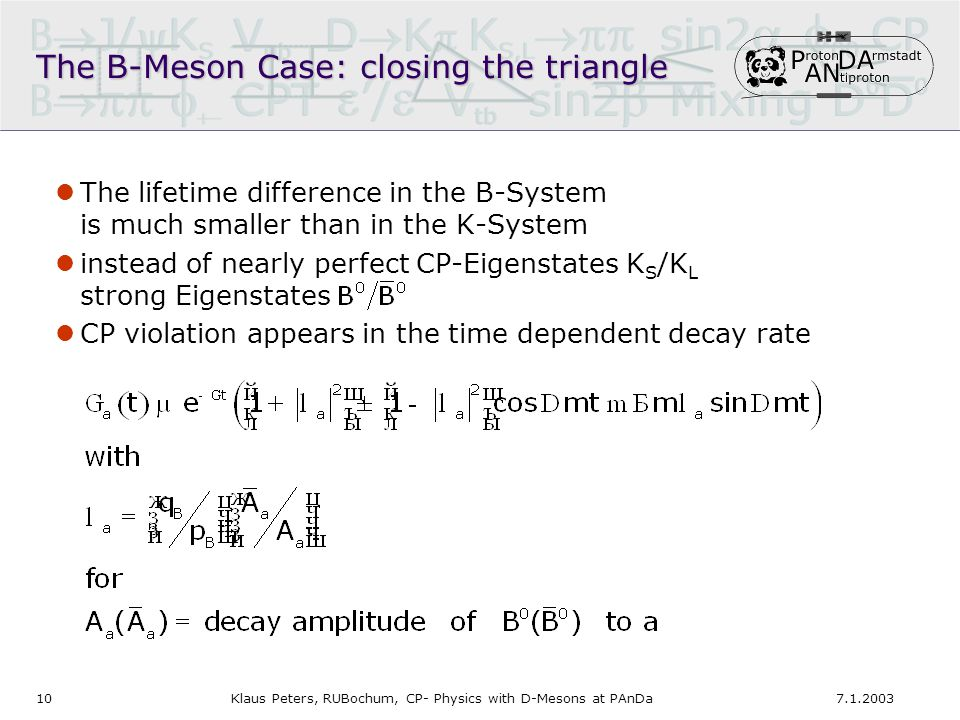 107.1.2003Klaus Peters, RUBochum, CP- Physics with D-Mesons at PAnDa The B-Meson Case: closing the triangle The lifetime difference in the B-System is much smaller than in the K-System instead of nearly perfect CP-Eigenstates K S /K L strong Eigenstates CP violation appears in the time dependent decay rate