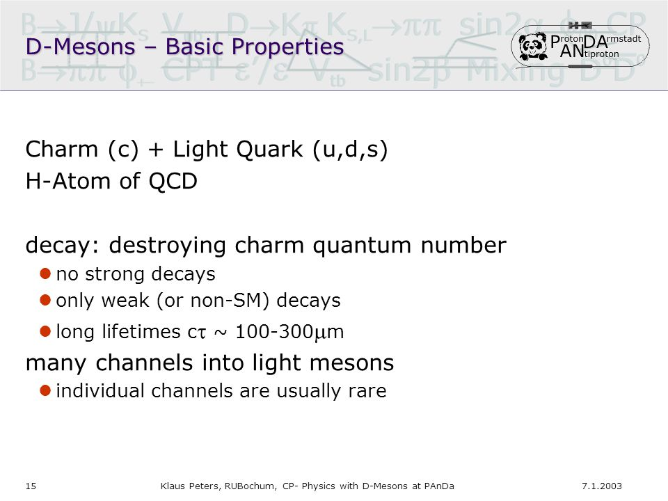 157.1.2003Klaus Peters, RUBochum, CP- Physics with D-Mesons at PAnDa Charm (c) + Light Quark (u,d,s) H-Atom of QCD decay: destroying charm quantum number no strong decays only weak (or non-SM) decays long lifetimes c  ~ 100-300  m many channels into light mesons individual channels are usually rare D-Mesons – Basic Properties