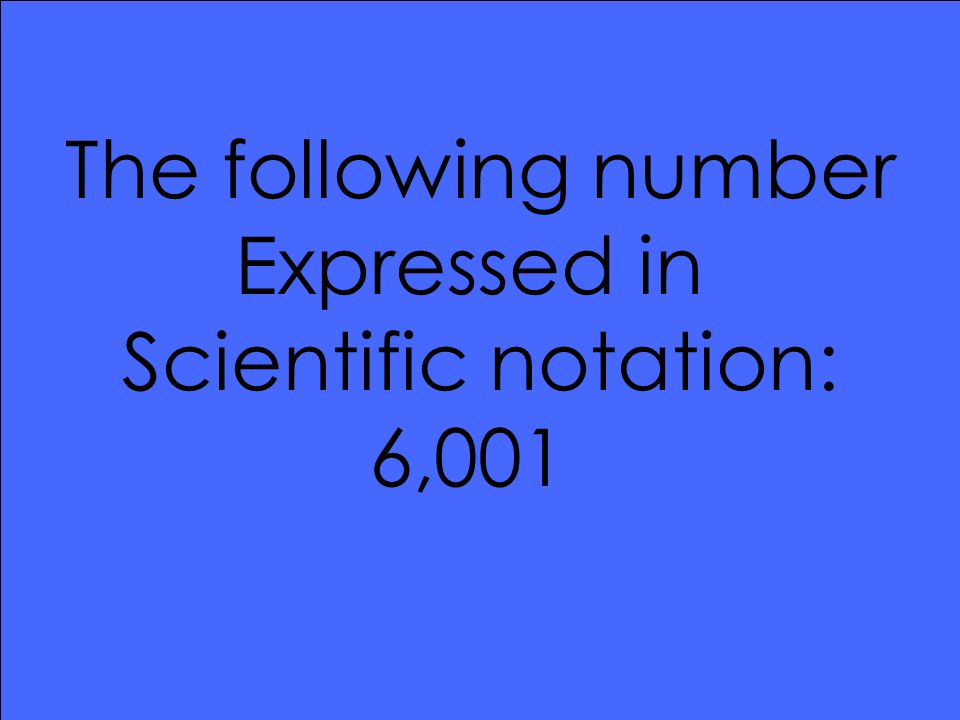 The following number Expressed in Scientific notation: 6,001