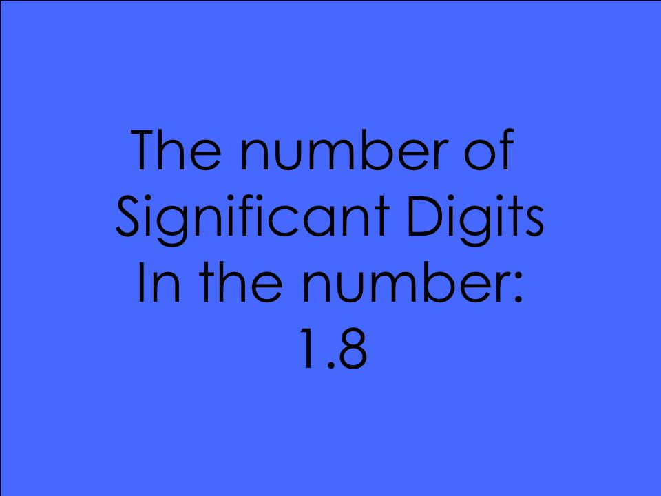The number of Significant Digits In the number: 1.8