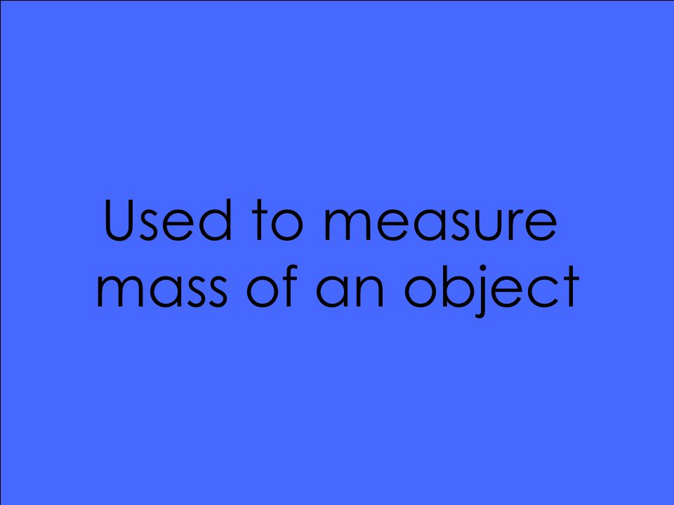 Used to measure mass of an object