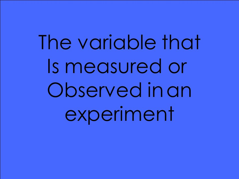 The variable that Is measured or Observed inan experiment