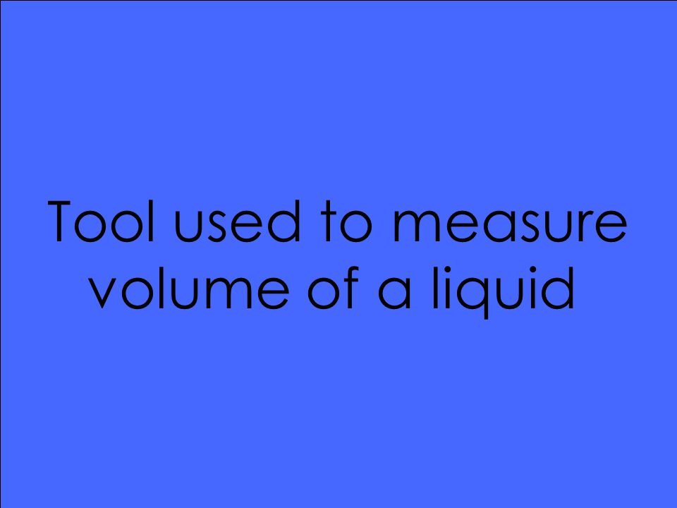 Tool used to measure volume of a liquid