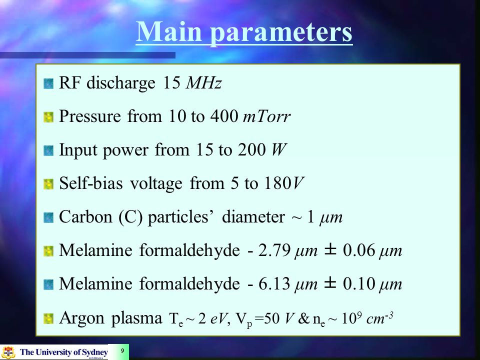 9 Main parameters RF discharge 15 MHz Pressure from 10 to 400 mTorr Input power from 15 to 200 W Self-bias voltage from 5 to 180V Carbon (C) particles' diameter ~ 1 μm Melamine formaldehyde - 2.79 μm ± 0.06 μm Melamine formaldehyde - 6.13 μm ± 0.10 μm Argon plasma T e ~ 2 eV, V p =50 V & n e ~ 10 9 cm -3