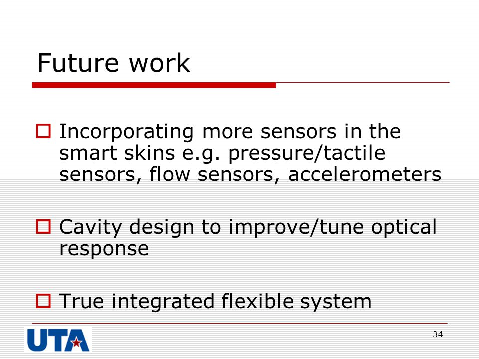 34 Future work  Incorporating more sensors in the smart skins e.g. pressure/tactile sensors, flow sensors, accelerometers  Cavity design to improve/