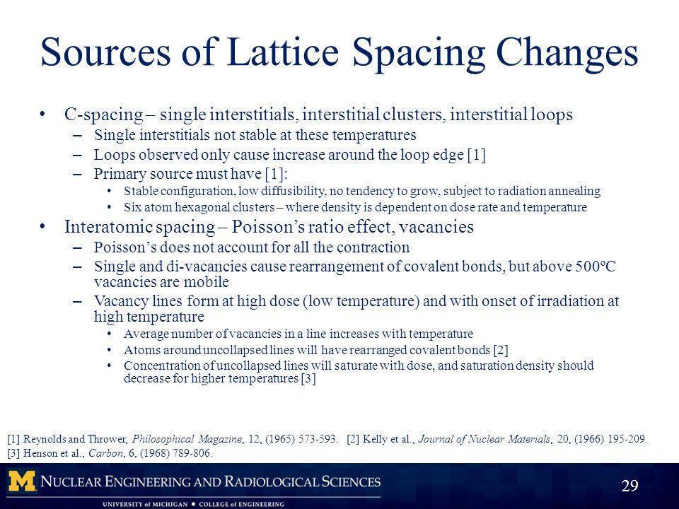 Sources of Lattice Spacing Changes C-spacing – single interstitials, interstitial clusters, interstitial loops – Single interstitials not stable at these temperatures – Loops observed only cause increase around the loop edge [1] – Primary source must have [1]: Stable configuration, low diffusibility, no tendency to grow, subject to radiation annealing Six atom hexagonal clusters – where density is dependent on dose rate and temperature Interatomic spacing – Poisson's ratio effect, vacancies – Poisson's does not account for all the contraction – Single and di-vacancies cause rearrangement of covalent bonds, but above 500ºC vacancies are mobile – Vacancy lines form at high dose (low temperature) and with onset of irradiation at high temperature Average number of vacancies in a line increases with temperature Atoms around uncollapsed lines will have rearranged covalent bonds [2] Concentration of uncollapsed lines will saturate with dose, and saturation density should decrease for higher temperatures [3] 29 [1] Reynolds and Thrower, Philosophical Magazine, 12, (1965) 573-593.[2] Kelly et al., Journal of Nuclear Materials, 20, (1966) 195-209.