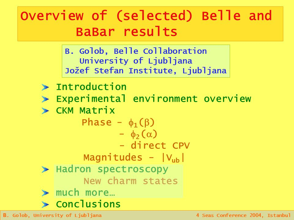 B. Golob, University of Ljubljana 4 Seas Conference 2004, Istanbul Overview of (selected) Belle and BaBar results B. Golob, Belle Collaboration Univer