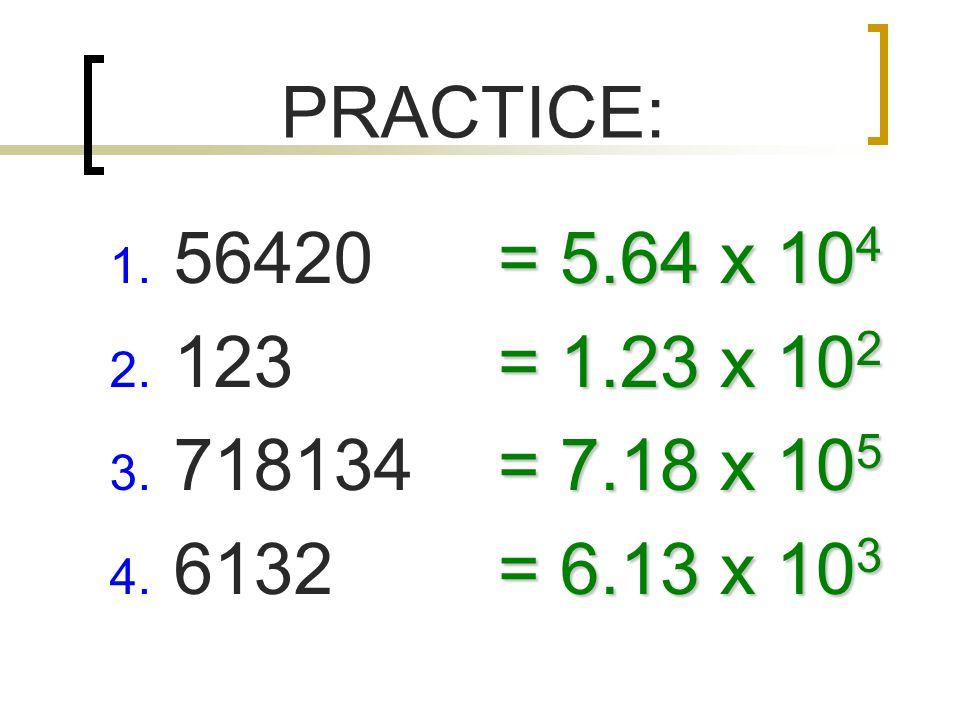 PRACTICE: 1. 56420 2. 123 3. 718134 4. 6132 = 5.64 x 10 4 = 1.23 x 10 2 = 7.18 x 10 5 = 6.13 x 10 3