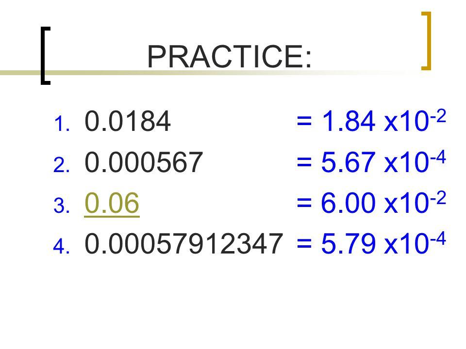 PRACTICE: 1.0.0184 2. 0.000567 3. 0.06 0.06 4.