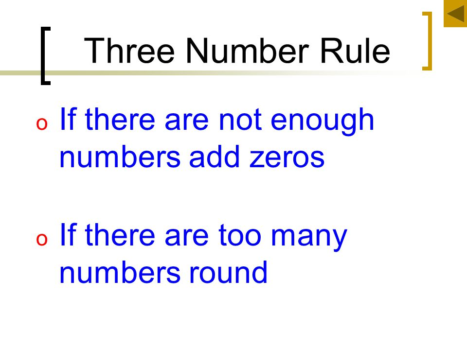 Three Number Rule o If there are not enough numbers add zeros o If there are too many numbers round