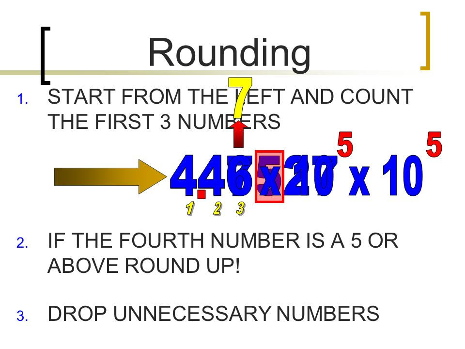 Rounding  START FROM THE LEFT AND COUNT THE FIRST 3 NUMBERS  IF THE FOURTH NUMBER IS A 5 OR ABOVE ROUND UP.