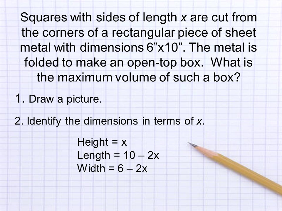 Squares with sides of length x are cut from the corners of a rectangular piece of sheet metal with dimensions 6 x10 .