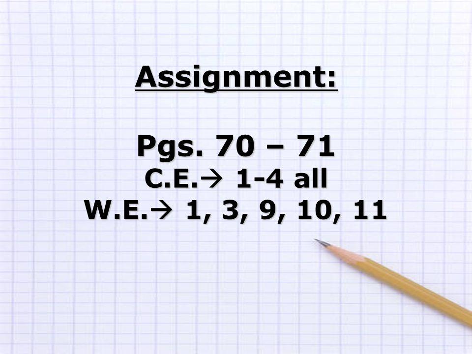 Assignment: Pgs. 70 – 71 C.E.  1-4 all W.E.  1, 3, 9, 10, 11