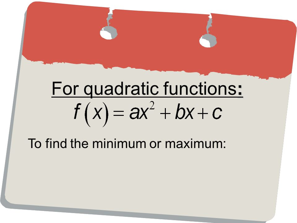: For quadratic functions: To find the minimum or maximum: 1 st : Find x.