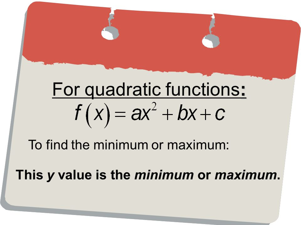 : For quadratic functions: To find the minimum or maximum: This y value is the minimum or maximum.