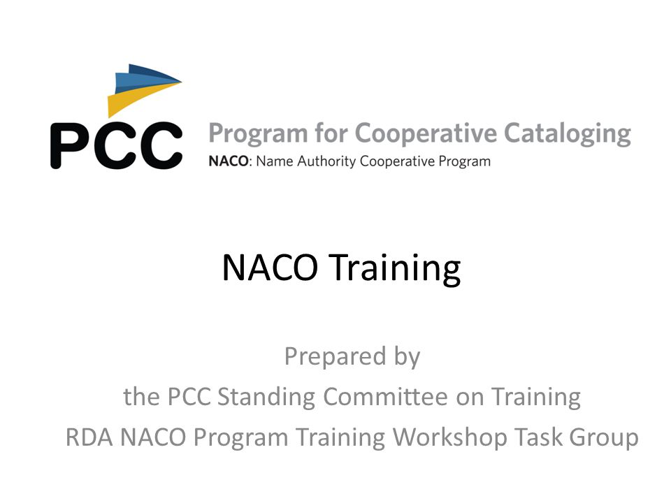 NACO Training Prepared by the PCC Standing Committee on Training RDA NACO Program Training Workshop Task Group