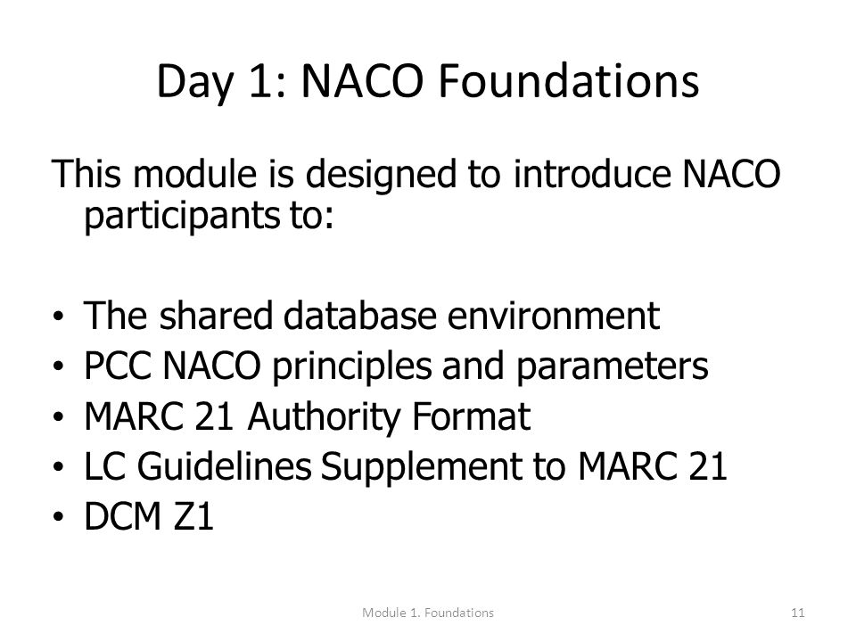 Day 1: NACO Foundations This module is designed to introduce NACO participants to: The shared database environment PCC NACO principles and parameters MARC 21 Authority Format LC Guidelines Supplement to MARC 21 DCM Z1 11Module 1.