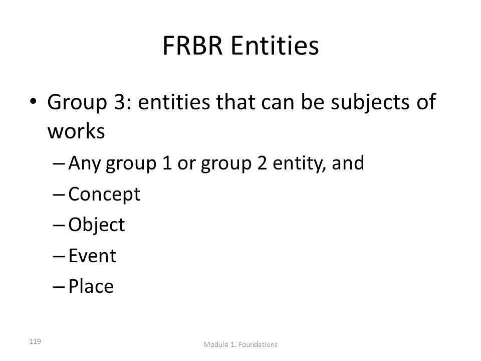 FRBR Entities Group 3: entities that can be subjects of works – Any group 1 or group 2 entity, and – Concept – Object – Event – Place 119 Module 1.