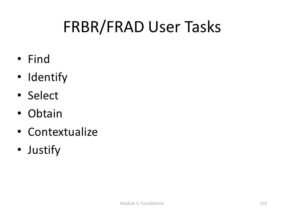 FRBR/FRAD User Tasks Find Identify Select Obtain Contextualize Justify Module 1. Foundations131