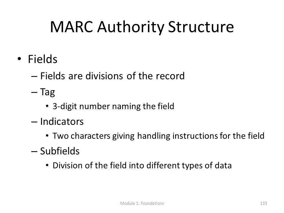 MARC Authority Structure Fields – Fields are divisions of the record – Tag 3-digit number naming the field – Indicators Two characters giving handling instructions for the field – Subfields Division of the field into different types of data Module 1.
