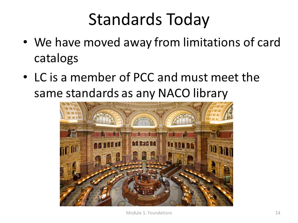 Standards Today We have moved away from limitations of card catalogs LC is a member of PCC and must meet the same standards as any NACO library 14Module 1.
