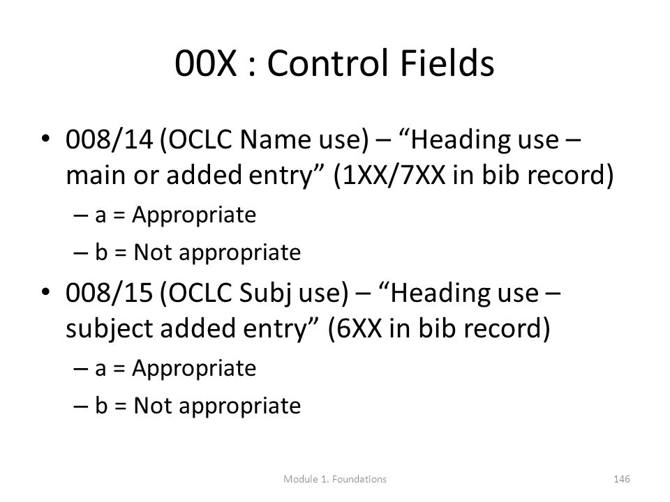 00X : Control Fields 008/14 (OCLC Name use) – Heading use – main or added entry (1XX/7XX in bib record) – a = Appropriate – b = Not appropriate 008/15 (OCLC Subj use) – Heading use – subject added entry (6XX in bib record) – a = Appropriate – b = Not appropriate Module 1.