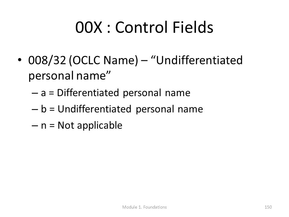 00X : Control Fields 008/32 (OCLC Name) – Undifferentiated personal name – a = Differentiated personal name – b = Undifferentiated personal name – n = Not applicable Module 1.