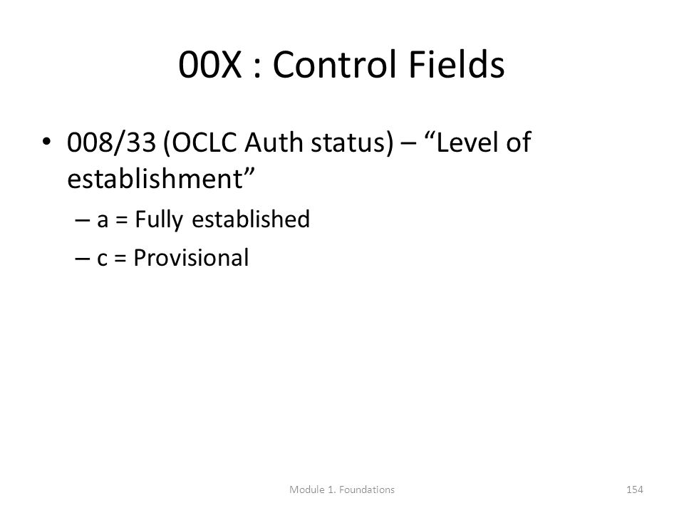 00X : Control Fields 008/33 (OCLC Auth status) – Level of establishment – a = Fully established – c = Provisional Module 1.