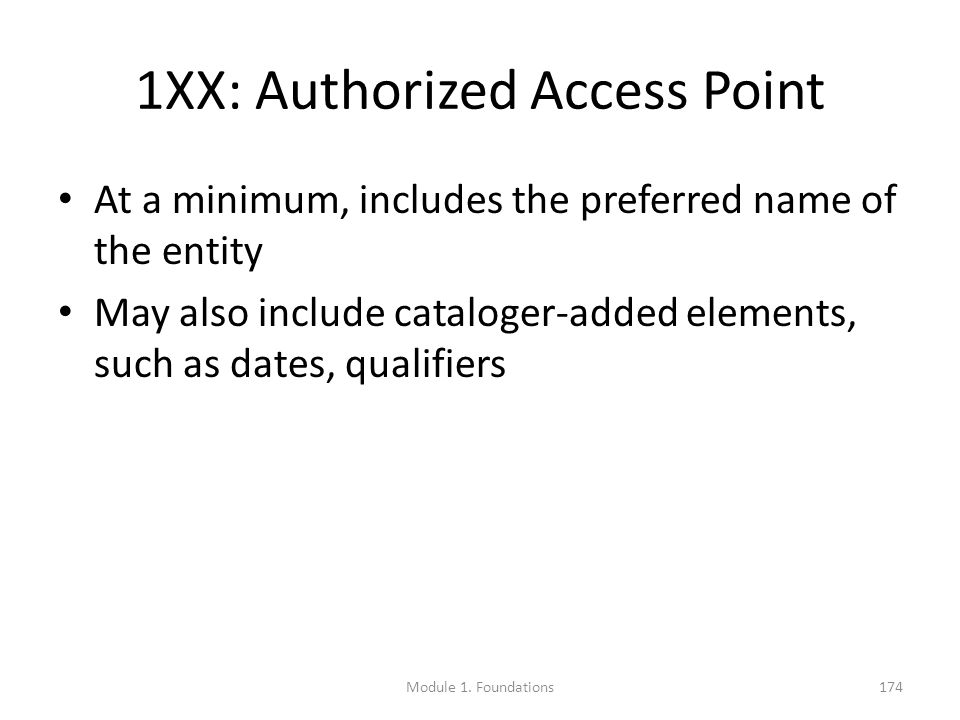 1XX: Authorized Access Point At a minimum, includes the preferred name of the entity May also include cataloger-added elements, such as dates, qualifiers Module 1.