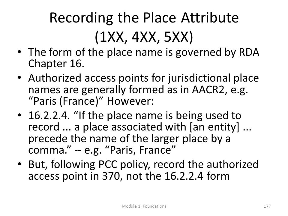 Recording the Place Attribute (1XX, 4XX, 5XX) The form of the place name is governed by RDA Chapter 16.