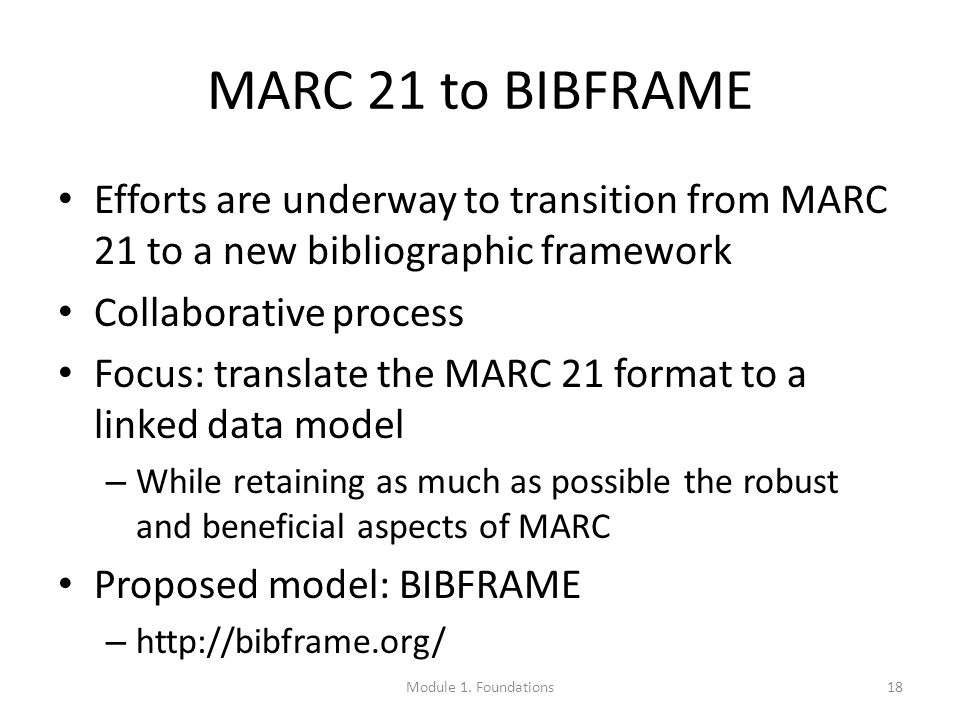 MARC 21 to BIBFRAME Efforts are underway to transition from MARC 21 to a new bibliographic framework Collaborative process Focus: translate the MARC 21 format to a linked data model – While retaining as much as possible the robust and beneficial aspects of MARC Proposed model: BIBFRAME – http://bibframe.org/ 18Module 1.