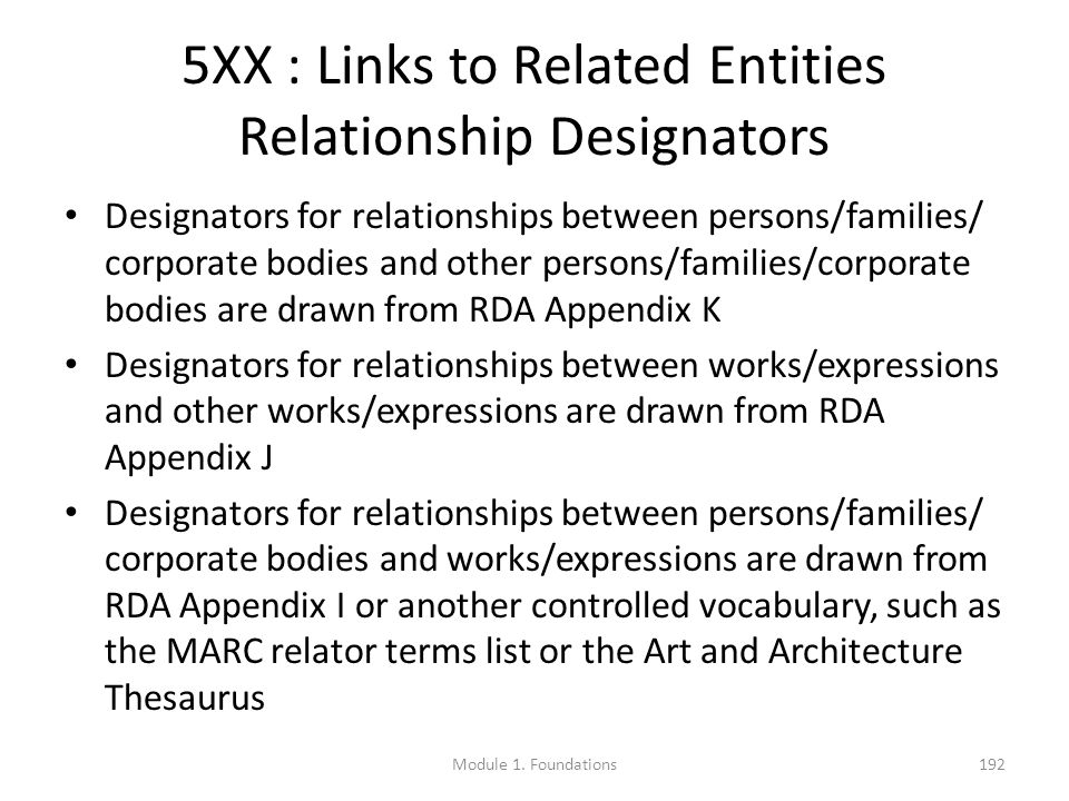 5XX : Links to Related Entities Relationship Designators Designators for relationships between persons/families/ corporate bodies and other persons/families/corporate bodies are drawn from RDA Appendix K Designators for relationships between works/expressions and other works/expressions are drawn from RDA Appendix J Designators for relationships between persons/families/ corporate bodies and works/expressions are drawn from RDA Appendix I or another controlled vocabulary, such as the MARC relator terms list or the Art and Architecture Thesaurus Module 1.