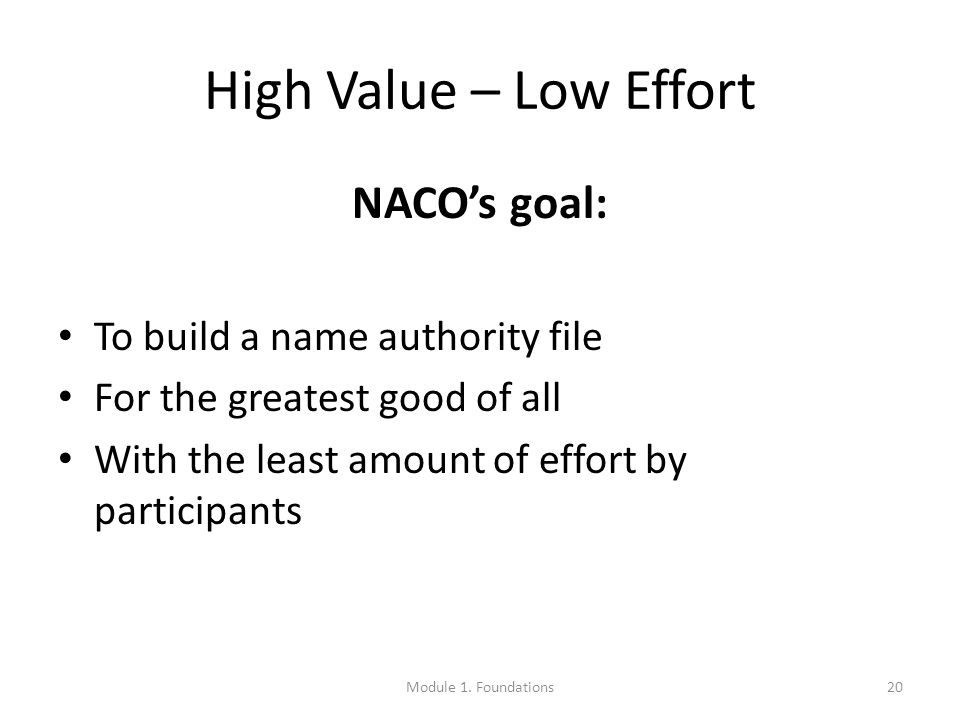 High Value – Low Effort NACO's goal: To build a name authority file For the greatest good of all With the least amount of effort by participants 20Module 1.