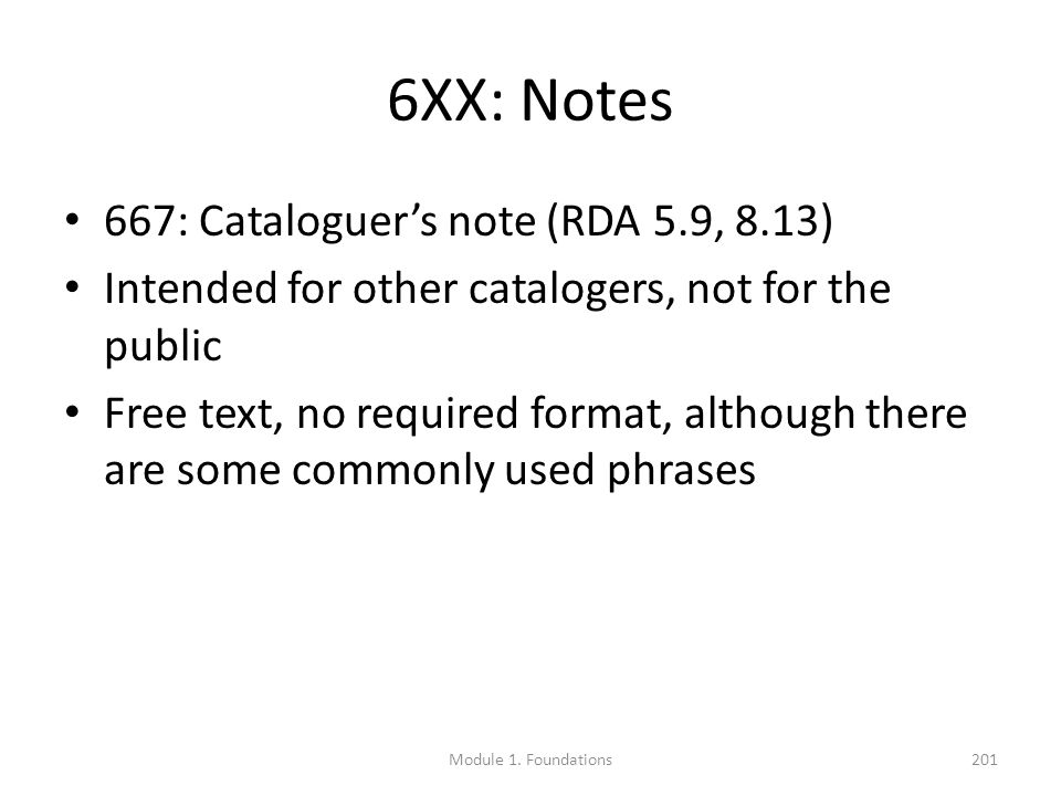 6XX: Notes 667: Cataloguer's note (RDA 5.9, 8.13) Intended for other catalogers, not for the public Free text, no required format, although there are some commonly used phrases Module 1.