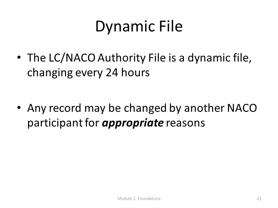 Dynamic File The LC/NACO Authority File is a dynamic file, changing every 24 hours Any record may be changed by another NACO participant for appropriate reasons 21Module 1.