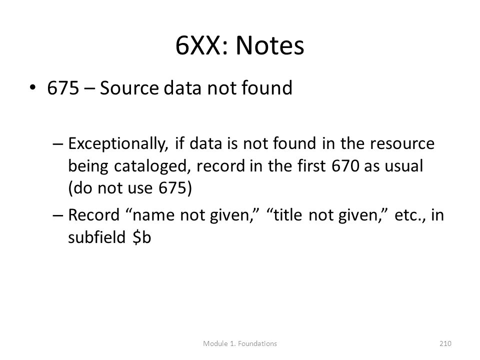 6XX: Notes 675 – Source data not found – Exceptionally, if data is not found in the resource being cataloged, record in the first 670 as usual (do not use 675) – Record name not given, title not given, etc., in subfield $b Module 1.