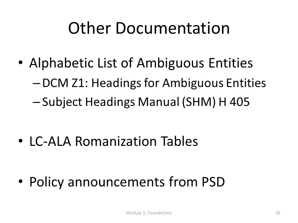 Other Documentation Alphabetic List of Ambiguous Entities – DCM Z1: Headings for Ambiguous Entities – Subject Headings Manual (SHM) H 405 LC-ALA Romanization Tables Policy announcements from PSD 39Module 1.