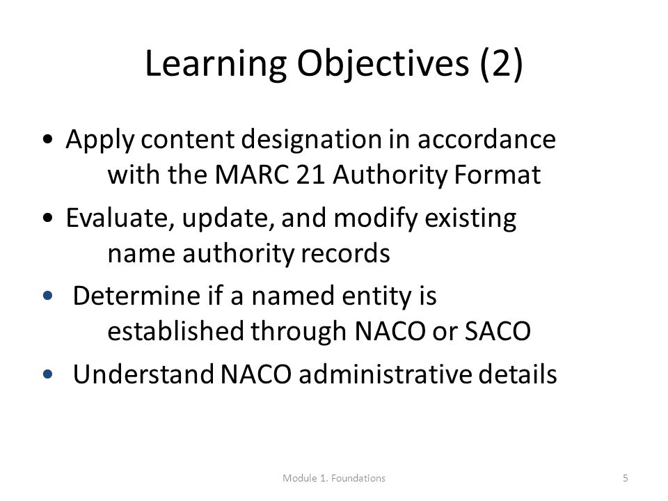Learning Objectives (2) Apply content designation in accordance with the MARC 21 Authority Format Evaluate, update, and modify existing name authority records Determine if a named entity is established through NACO or SACO Understand NACO administrative details 5Module 1.