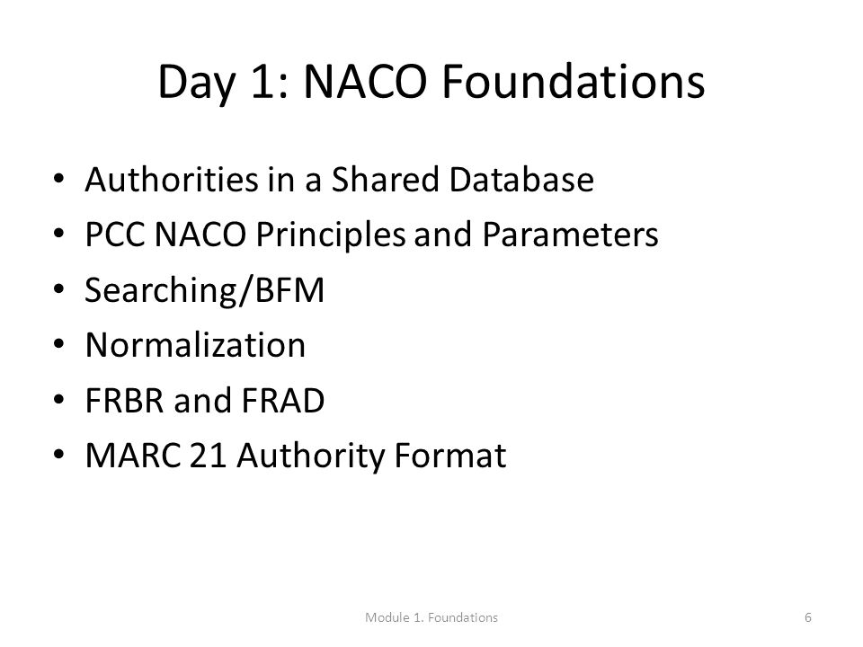 Day 1: NACO Foundations Authorities in a Shared Database PCC NACO Principles and Parameters Searching/BFM Normalization FRBR and FRAD MARC 21 Authority Format 6Module 1.