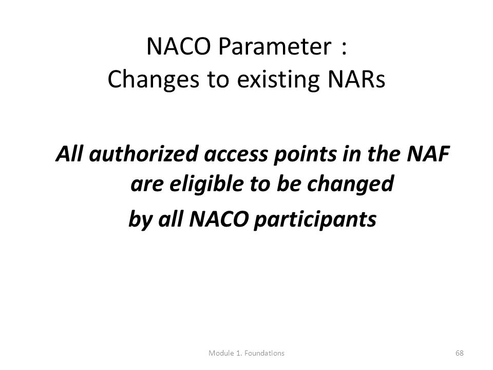 68 NACO Parameter : Changes to existing NARs All authorized access points in the NAF are eligible to be changed by all NACO participants Module 1.