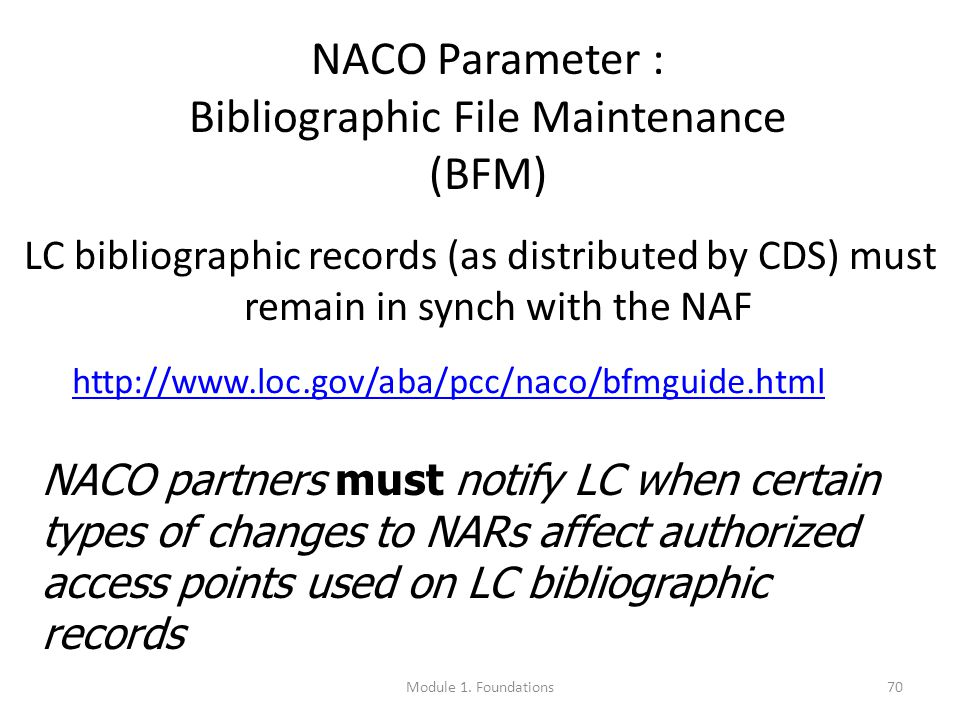 70 NACO Parameter : Bibliographic File Maintenance (BFM) LC bibliographic records (as distributed by CDS) must remain in synch with the NAF NACO partners must notify LC when certain types of changes to NARs affect authorized access points used on LC bibliographic records http://www.loc.gov/aba/pcc/naco/bfmguide.html Module 1.