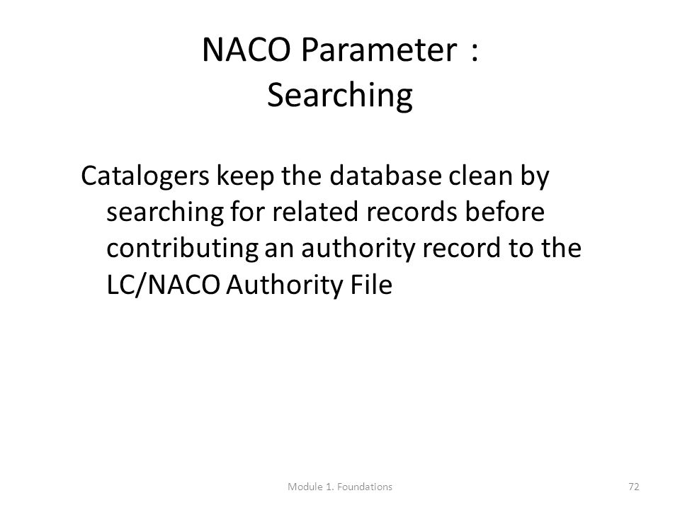 72 NACO Parameter : Searching Catalogers keep the database clean by searching for related records before contributing an authority record to the LC/NACO Authority File Module 1.