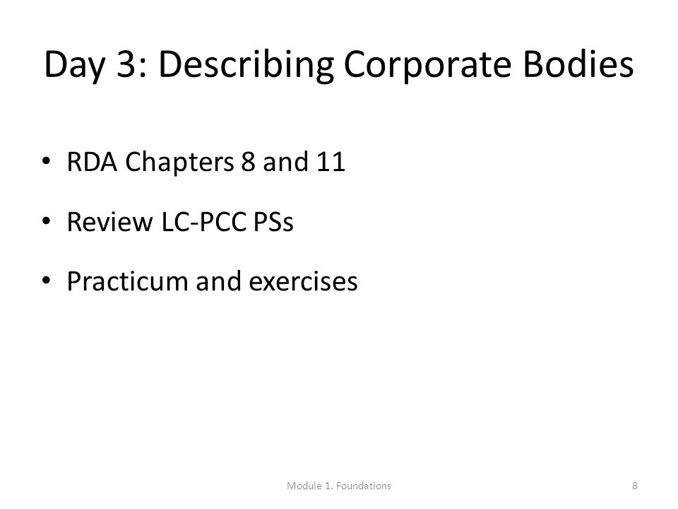 Day 3: Describing Corporate Bodies RDA Chapters 8 and 11 Review LC-PCC PSs Practicum and exercises 8Module 1.