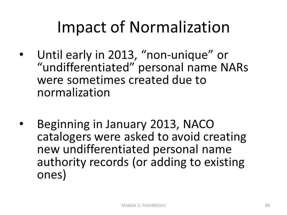 Impact of Normalization Until early in 2013, non-unique or undifferentiated personal name NARs were sometimes created due to normalization Beginning in January 2013, NACO catalogers were asked to avoid creating new undifferentiated personal name authority records (or adding to existing ones) 84Module 1.