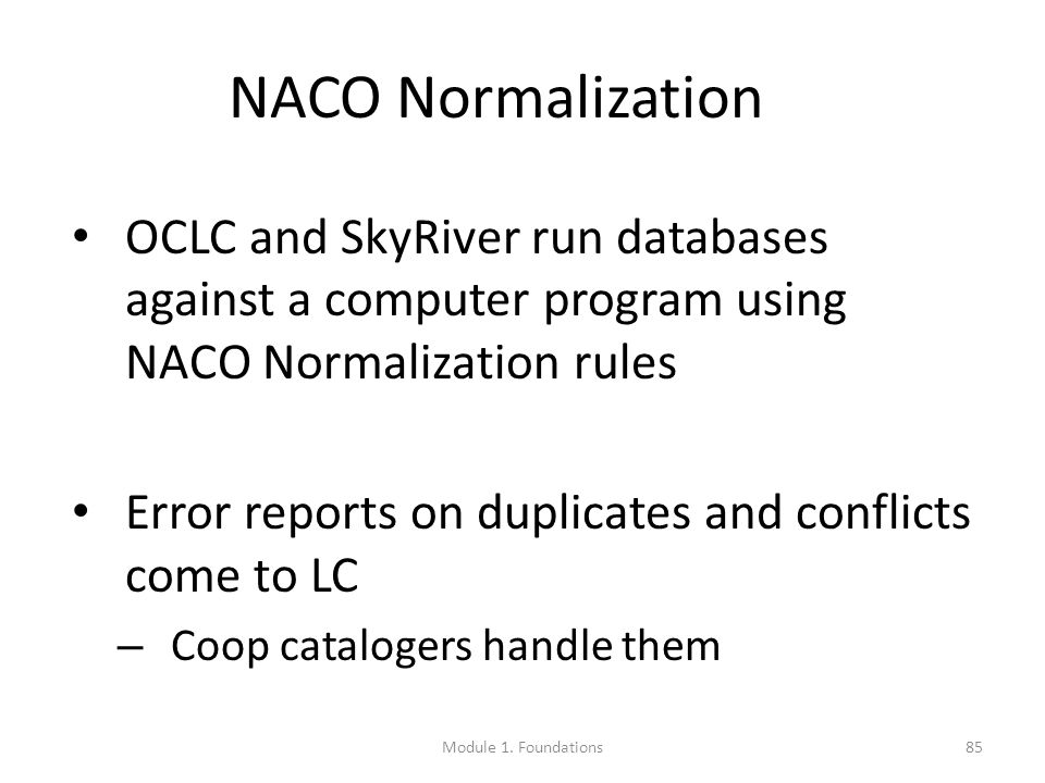 85 NACO Normalization OCLC and SkyRiver run databases against a computer program using NACO Normalization rules Error reports on duplicates and conflicts come to LC – Coop catalogers handle them Module 1.
