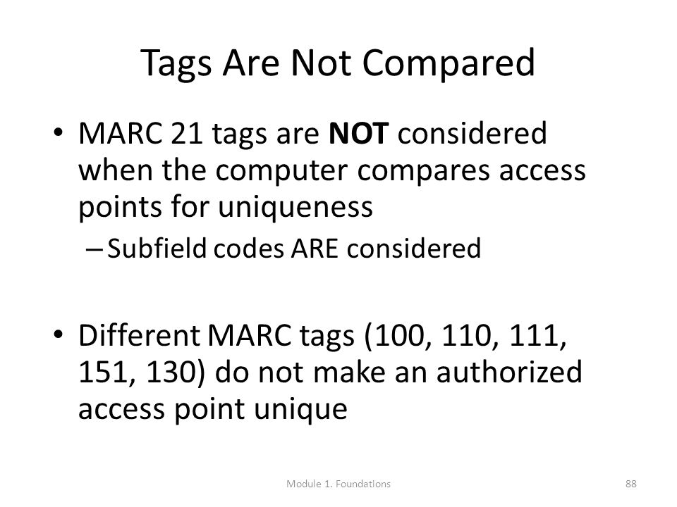 88 Tags Are Not Compared MARC 21 tags are NOT considered when the computer compares access points for uniqueness – Subfield codes ARE considered Different MARC tags (100, 110, 111, 151, 130) do not make an authorized access point unique Module 1.