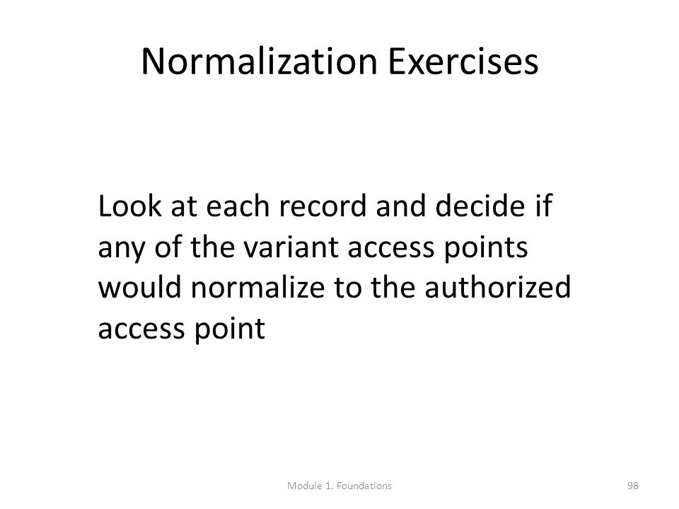 98 Normalization Exercises Look at each record and decide if any of the variant access points would normalize to the authorized access point Module 1.